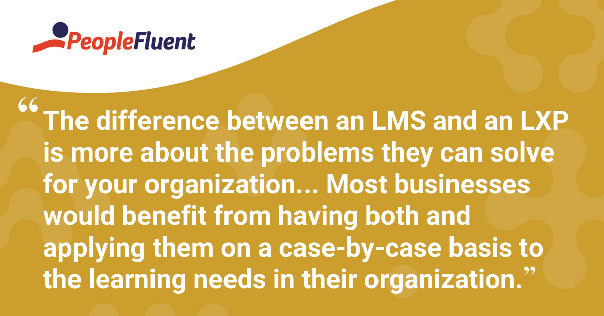 The difference between an LMS and an LXP is more about the problems they can solve for your organization... Most businesses would benefit from having both and applying them on a case-by-case basis to the learning needs in their organization.