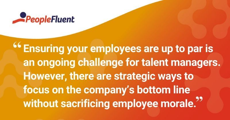 "This is a quote: ""Ensuring your employees are up to par is an ongoing challenge for talent managers. However, there are strategic ways to focus on the company's bottom line without sacrificing employee morale."""
