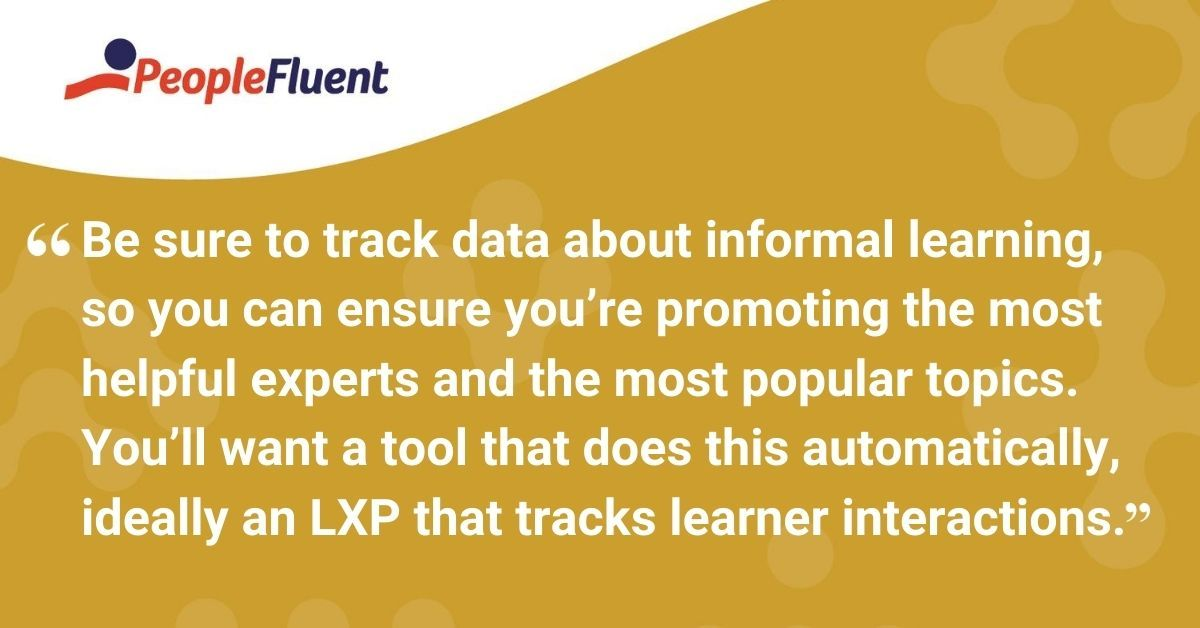 Be sure to track data about informal learning, so you can ensure you're promoting the most helpful experts and the most popular topics. You'll want a tool that does this automatically, ideally a learning experience platform that tracks learner interactions.