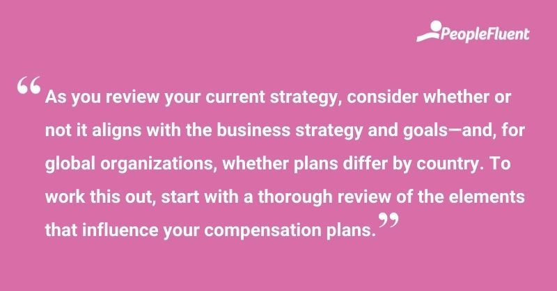 """This is a quote: """"As you review your current strategy, consider whether or not it aligns with the business strategy and goals—and, for global organizations, whether plans differ by country. To work this out, start with a thorough review of the elements that influence your compensation plans."""""""
