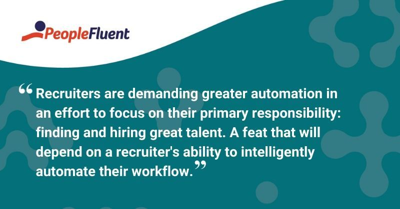 "This is a quote: ""Recruiters are demanding greater automation in an effort to focus on their primary responsibility: finding and hiring great talent. A feat that will depend on a recruiter's ability to intelligently automate their workflow."""
