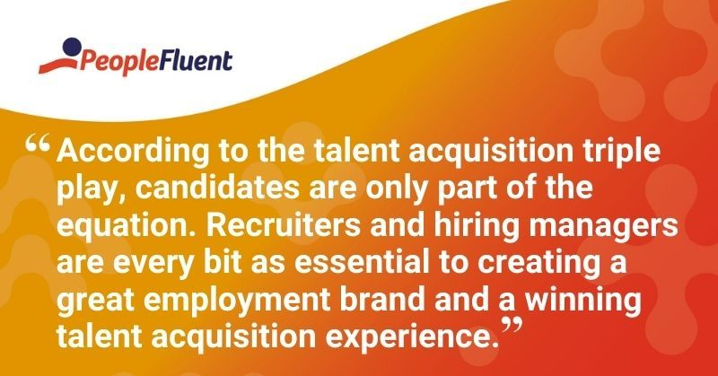 "This is a quote: ""According to the talent acquisition triple play, candidates are only part of the equation. Recruiters and hiring managers are every bit as essential to creating a great employment brand and a winning talent acquisition experience."""