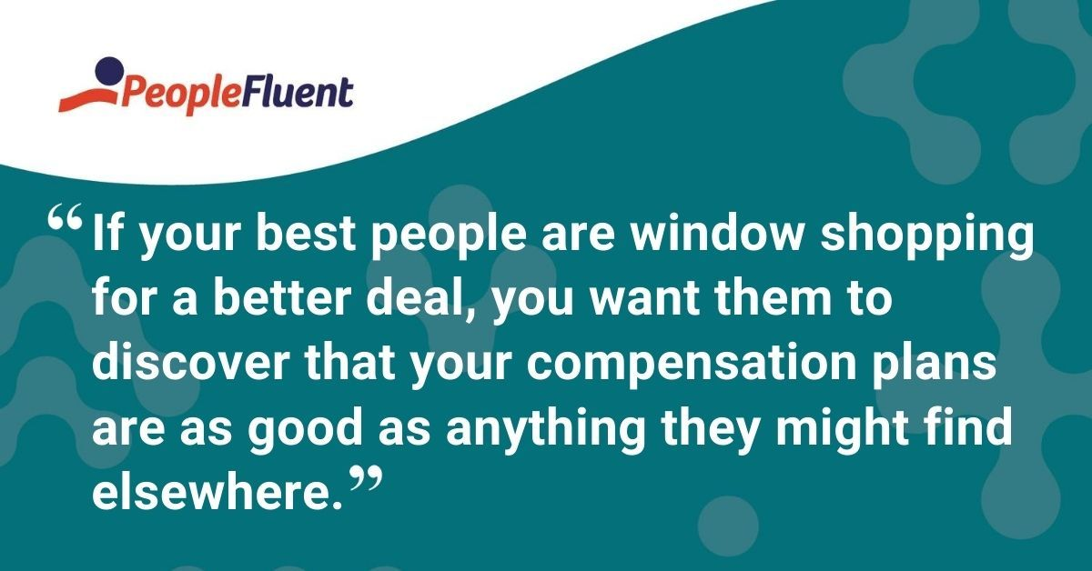 "This is a quote: ""If your best people are window shopping for a better deal, you want them to discover that your compensation plans are as good as anything they might find elsewhere."""