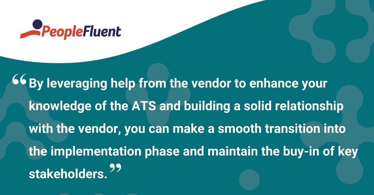 "This is a quote: ""By leveraging help from the vendor to enhance your knowledge of the ATS and building a solid relationship with the vendor, you can make a smooth transition into the implementation phase and maintain the buy-in of key stakeholders."""