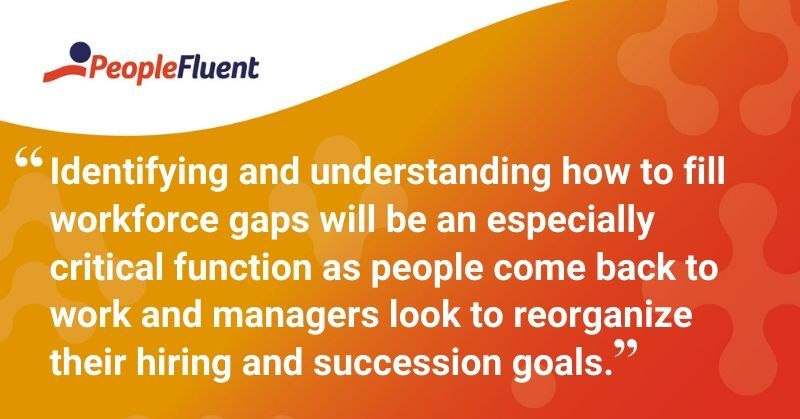 """This is a quote: """"Identifying and understanding how to fill workforce gaps will be an especially critical function as people come back to work and managers look to reorganize their hiring and succession goals."""""""