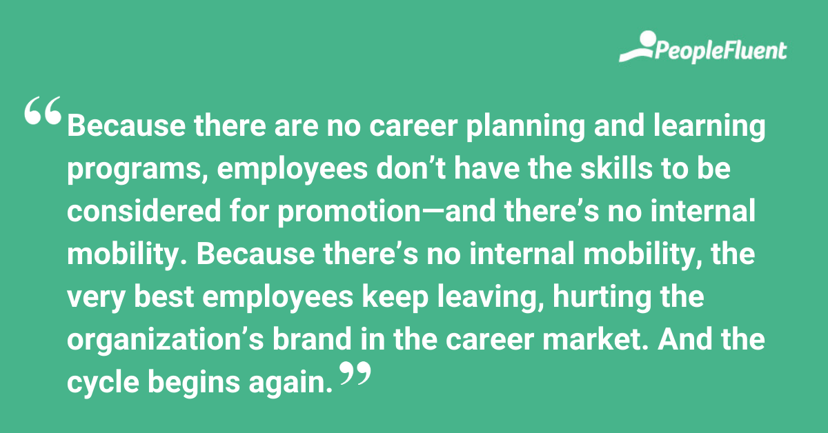 Because there are no career planning and learning programs, employees don't have the skills to be considered for promotion—and there's no internal mobility. Because there's no internal mobility, the very best employees keep leaving, hurting the organization's brand in the career market. And the cycle begins again.