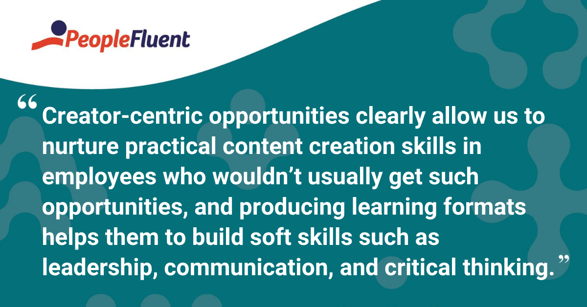Creator-centric opportunities clearly allow us to nurture practical content creation skills in employees who wouldn't usually get such opportunities, and producing learning formats helps them to build soft skills such as leadership, communication, and critical thinking.