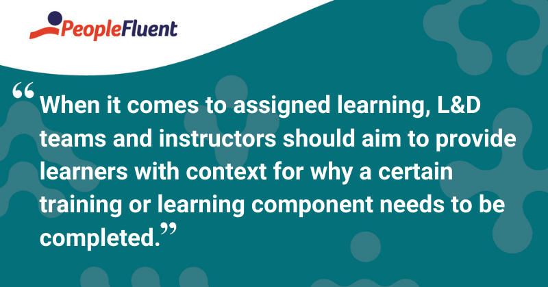 "This is a quote: ""When it comes to assigned learning, L&D teams and instructors should aim to provide learners with context for why a certain training or learning component needs to be completed."""