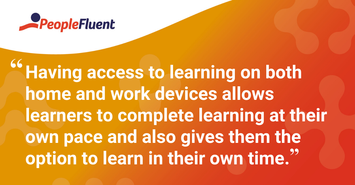"""Having access to learning on both home and work devices allows learners to complete learning at their own pace and also gives them the option to learn in their own time."""