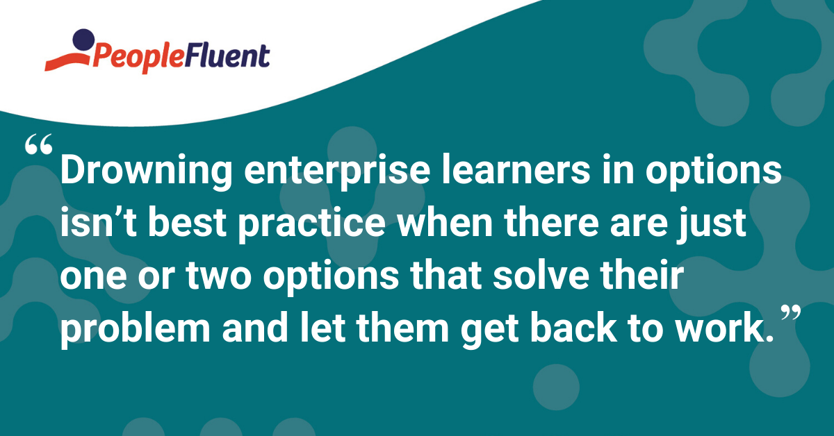 """Drowning enterprise learners in options isn't best practice when there are just one or two options that solve their problem and let them get back to work."""