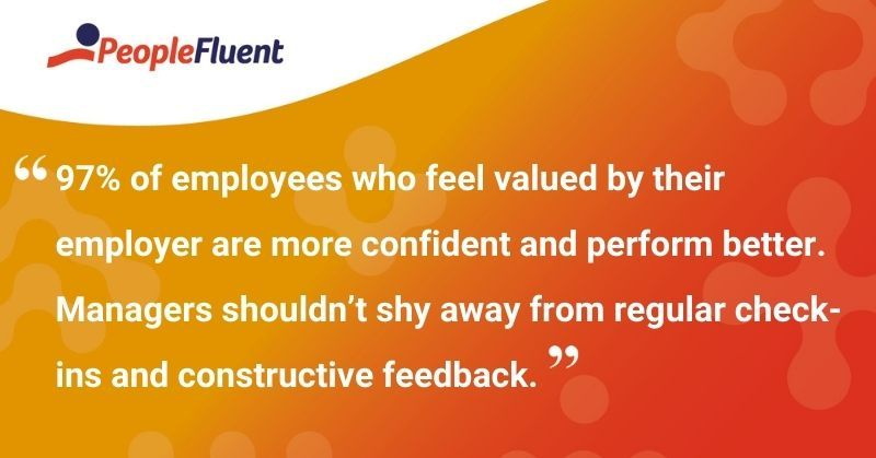 """This is a quote: """"97% of employees who feel valued by their employer are more confident and perform better. Managers shouldn't shy away from regular check-ins and constructive feedback."""""""