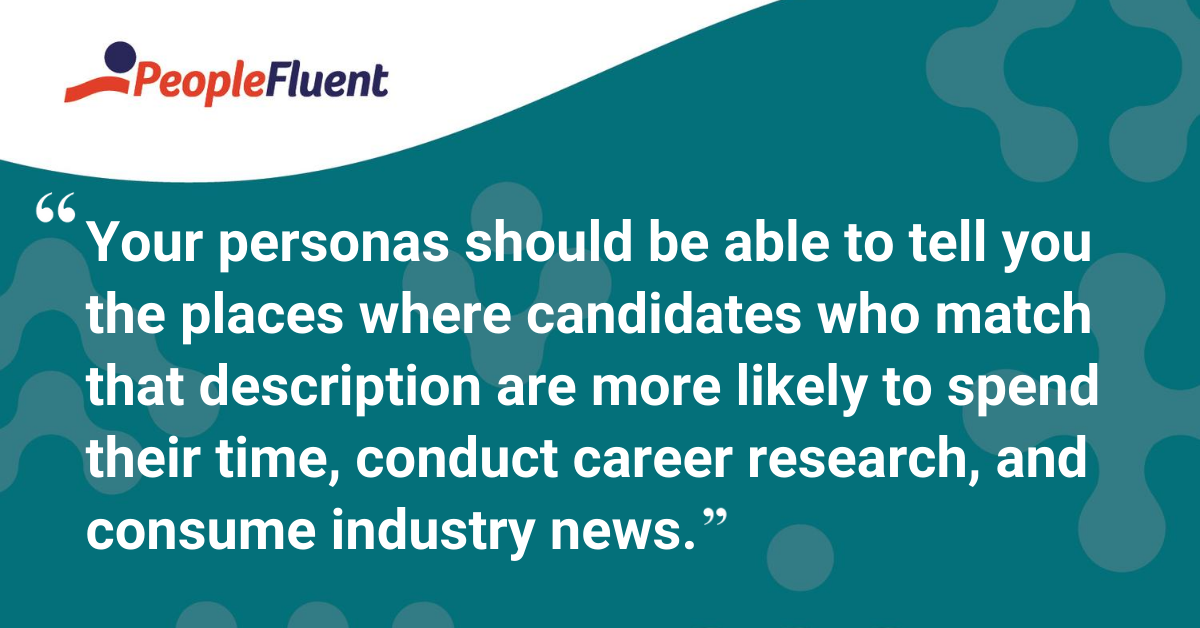 Your personas should be able to tell you the places where candidates who match that description are more likely to spend their time, conduct career research, and consume industry news.