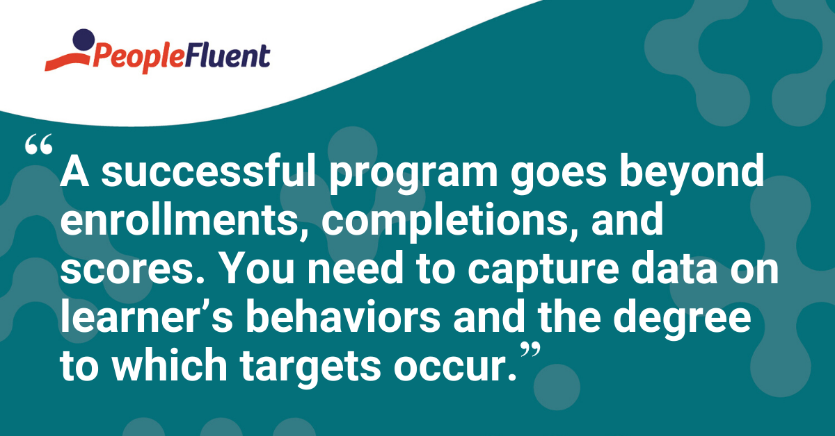 """A successful program goes beyond enrollments, completions, and scores. You need to capture data on learner's behaviors and the degree to which targets occur."""