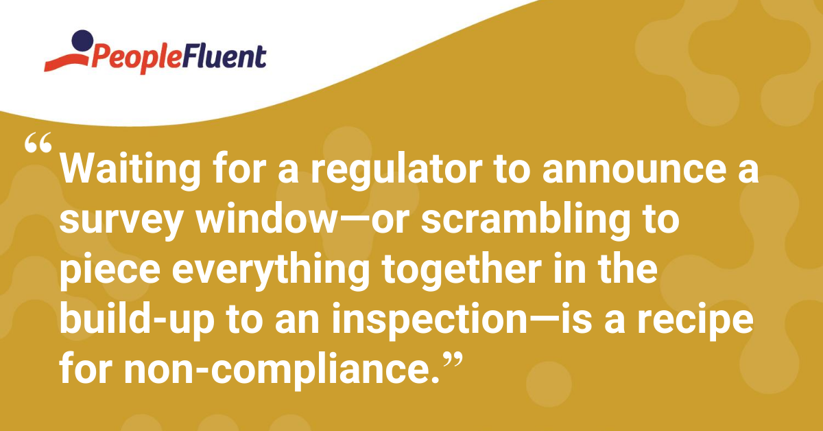 Waiting for a regulator to announce a survey window—or scrambling to piece everything together in the build-up to an inspection—is a recipe for non-compliance.