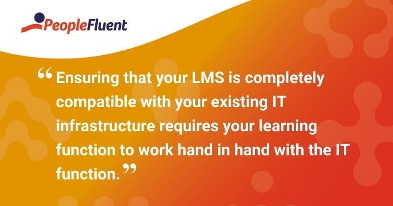 "This is a quote: ""Ensuring that your LMS is completely compatible with your existing IT infrastructure requires your learning function to work hand in hand with the IT function."""