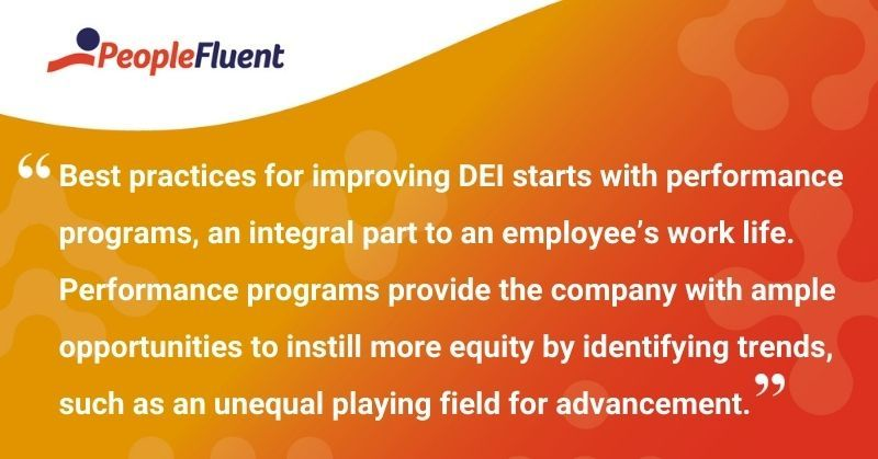 "This is a quote: ""Best practices for improving DEI starts with performance programs, an integral part to an employee's work life. Performance programs provide the company with ample opportunities to instill more equity by identifying trends, such as an unequal playing field for advancement."""