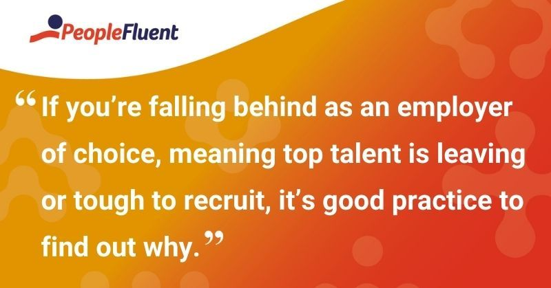 """This is a quote: """"If you're falling behind as an employer of choice, meaning top talent is leaving or tough to recruit, it's good practice to find out why."""""""