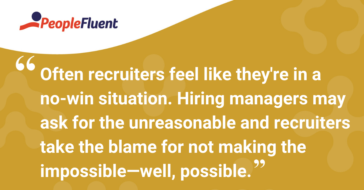 Often recruiters feel like they're in a no-win situation. Hiring managers may ask for the unreasonable and recruiters take the blame for not making the impossible—well, possible.