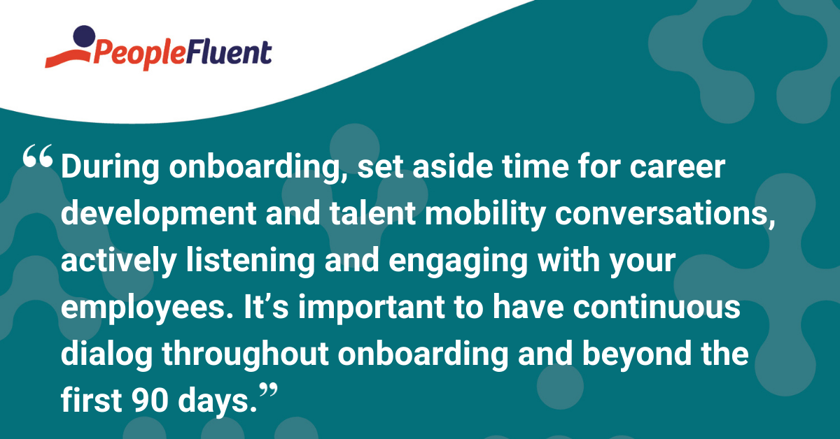 During onboarding, set aside time for career development and talent mobility conversations, actively listening and engaging with your employees. It's important to have continuous dialog throughout onboarding and beyond the first 90 days.