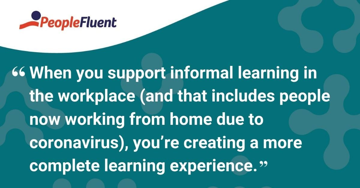 When you support informal learning in the workplace (and that includes people now working from home due to coronavirus), you're creating a more complete learning experience.