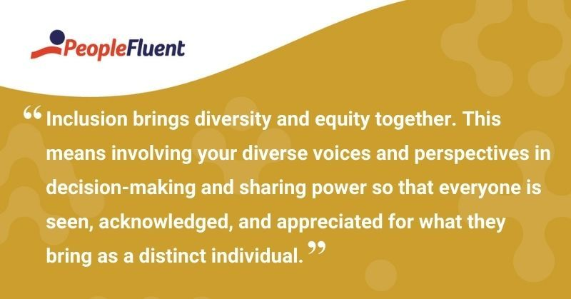 "This is a quote: ""Inclusion brings diversity and equity together. This means involving your diverse voices and perspectives in decision-making and sharing power so that everyone is seen, acknowledged, and appreciated for what they bring as a distinct individual."""
