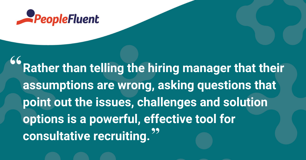 Rather than telling the hiring manager that their assumptions are wrong, asking questions that point out the issues, challenges and solution options is a powerful, effective tool for consultative recruiting.