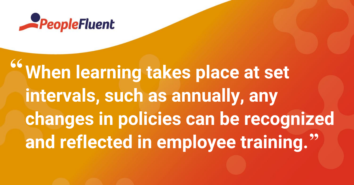 When learning takes place at set intervals, such as annually, any changes in policies can be recognized and reflected in employee training.