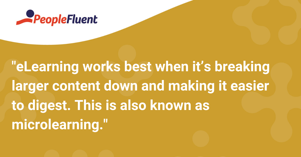 eLearning works best when it's breaking larger content down and making it easier to digest. This is also known as microlearning.