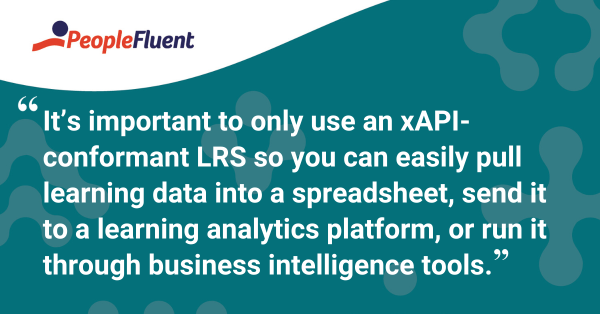 """It's important to only use an xAPI-conformant LRS so you can easily pull learning data into a spreadsheet, send it to a learning analytics platform, or run it through business intelligence tools."""