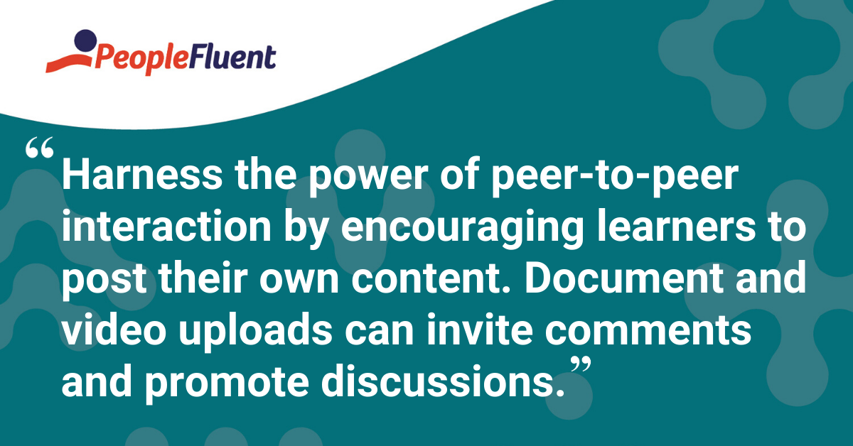 """""""Harness the power of peer-to-peer interaction by encouraging learners to post their own content. Document and video uploads can invite comments and promote discussions."""""""