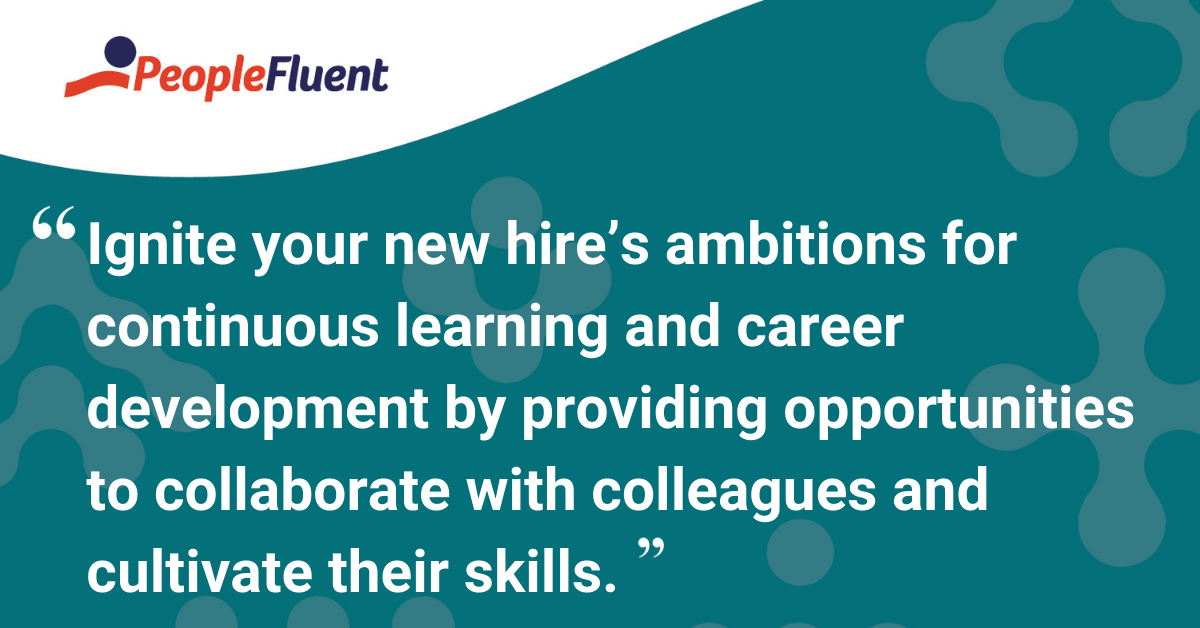 Ignite your new hire's ambitions for continuous learning and career development by providing opportunities to collaborate with colleagues and cultivate their skills.