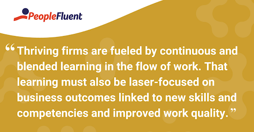 "This is a quote: ""Thriving firms are fueled by continuous and blended learning in the flow of work. That learning must also be laser-focused on business outcomes linked to new skills and competencies and improved work quality."""