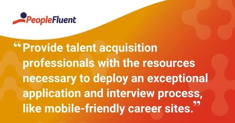 """This is a quote: """"Provide talent acquisition professionals with the resources necessary to deploy an exceptional application and interview process, like mobile-friendly career sites."""""""