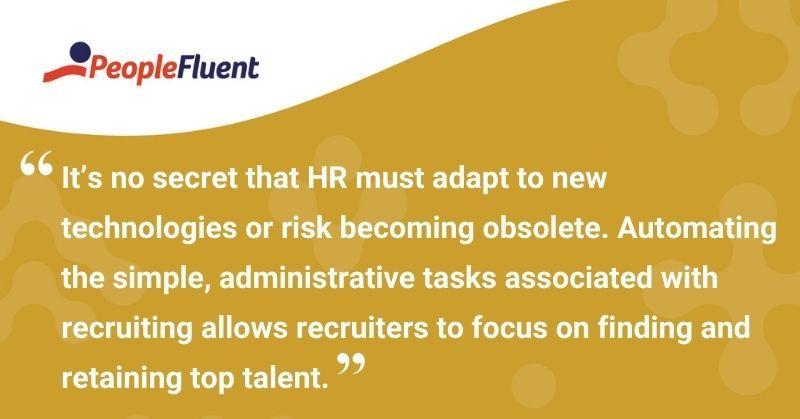 """This is a quote: """"It's no secret that HR must adapt to new technologies or risk becoming obsolete. Automating the simple, administrative tasks associated with recruiting allows recruiters to focus on finding and retaining top talent."""""""