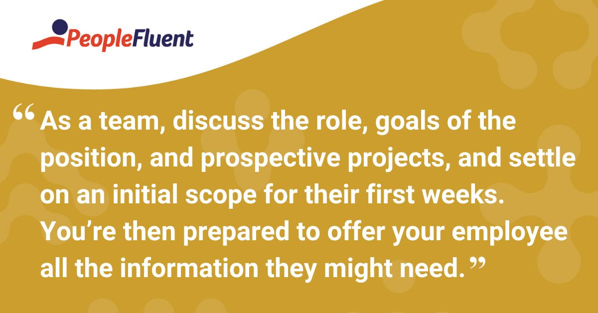 As a team, discuss the role, goals of the position, and prospective projects, and settle on an initial scope for their first weeks. You're then prepared to offer your employee all the information they might need.