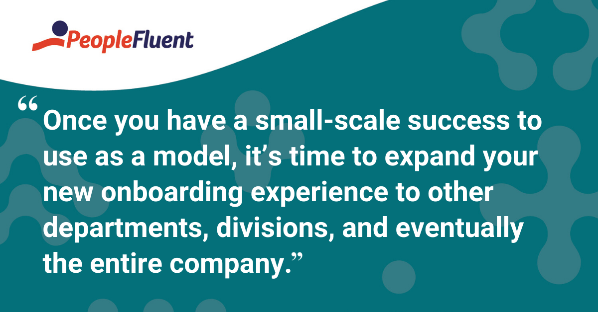 Once you have a small-scale success to use as a model, it's time to expand your new onboarding experience to other departments, divisions, and eventually the entire company.