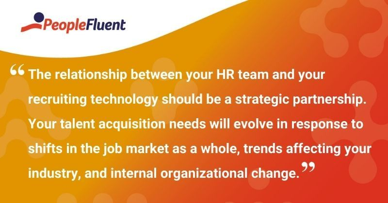 "This is a quote: ""The relationship between your HR team and your recruiting technology should be a strategic partnership. Your talent acquisition needs will evolve in response to shifts in the job market as a whole, trends affecting your industry, and internal organizational change."""