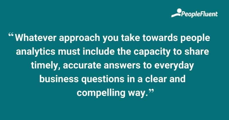 Whatever approach you take towards people analytics must include the capacity to share timely, accurate answers to everyday business questions in a clear and compelling way.