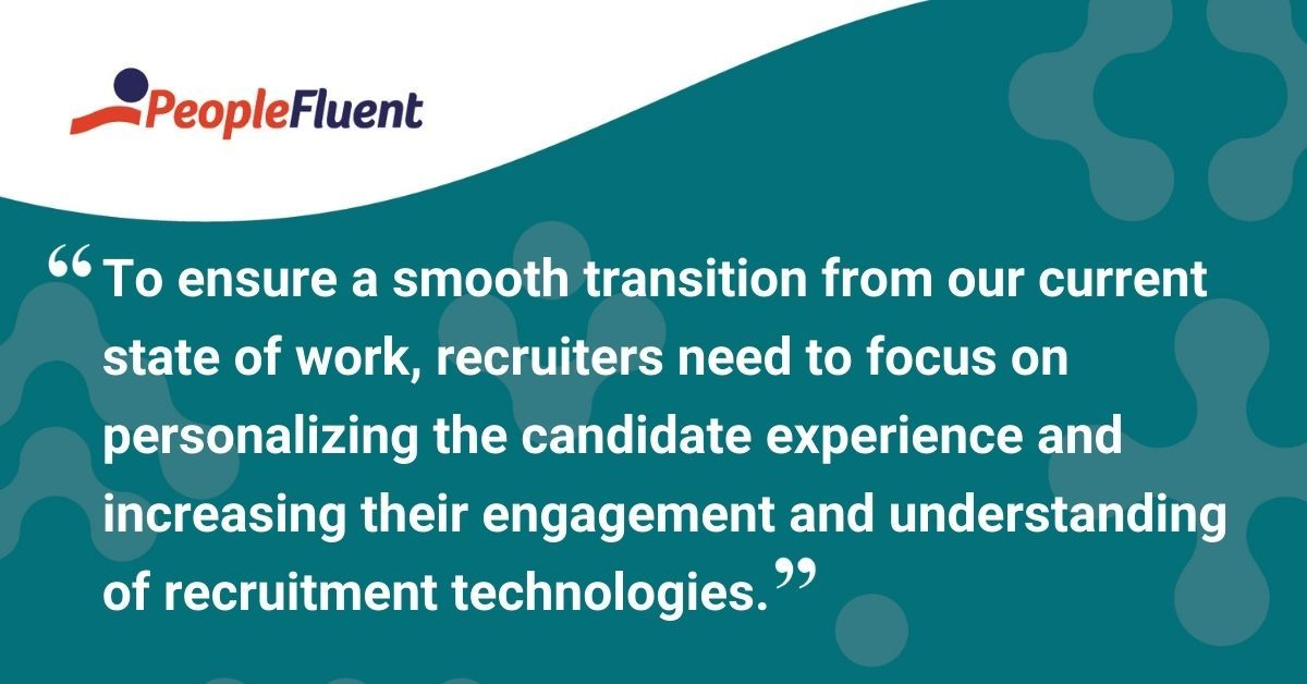 "This is a quote: ""To ensure a smooth transition from our current state of work, recruiters need to focus on personalizing the candidate experience and increasing the engagement and understanding of recruitment technologies."""