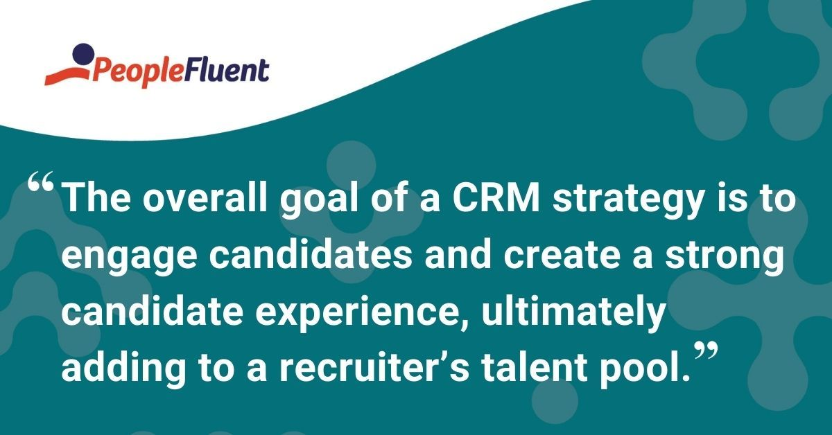 "This is a quote: ""The overall goal of a CRM strategy is to engage candidates and create a strong candidate experience, ultimately adding to a recruiter's talent pool."""