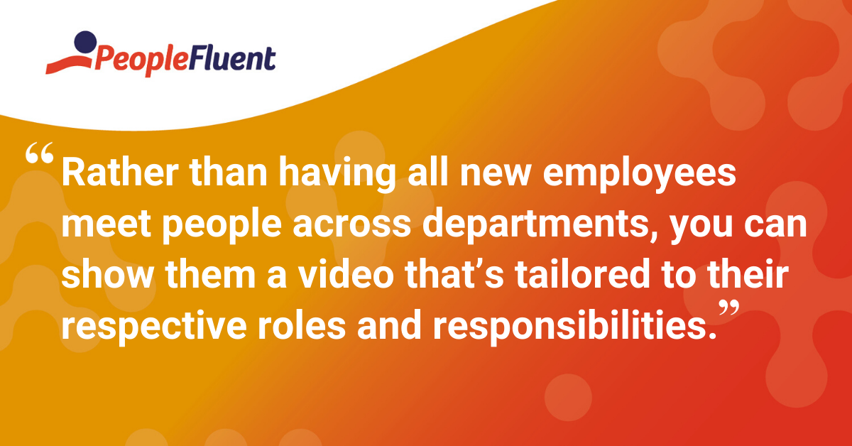 """Rather than having all new employees meet people across departments, you can show them a video that's tailored to their respective roles and responsibilities."""