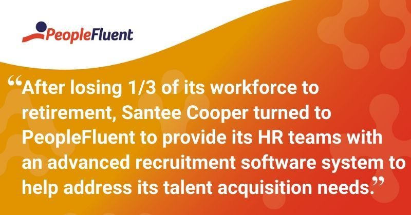 """This is a quote: """"After losing 1/3 of its workforce to retirement, Santee Cooper turned to PeopleFluent to provide its HR teams with  an advanced recruitment software system to help address its talent acquisition needs."""""""