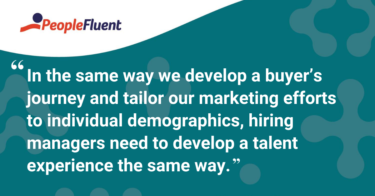 In the same way we develop a buyer's journey and tailor our marketing efforts to individual demographics, hiring managers need to develop a talent experience the same way.