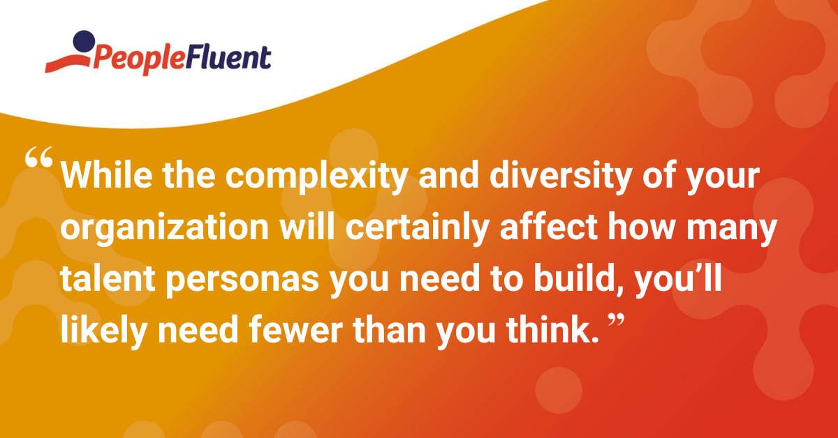 While the complexity and diversity of your organization will certainly affect how many talent personas you need to build, you'll likely need fewer than you think.