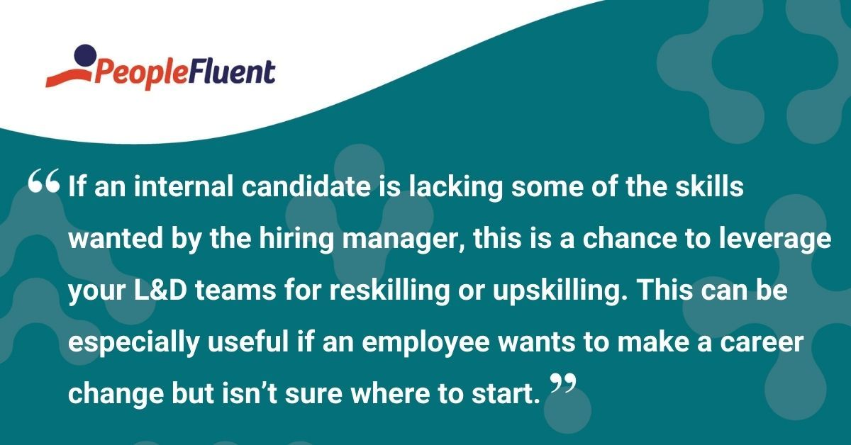 """This is a quote: """"If an internal candidate is lacking some of the skills wanted by the hiring manager, this is a chance to leverage your L&D teams for reskilling or upskilling. This can be especially useful if an employee wants to make a career change but isn't sure where to start."""""""