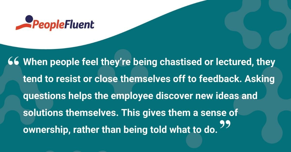 """This is a quote: """"When people feel they're being chastised or lectured, they tend to resist or close themselves off to feedback. Asking questions helps the employee discover new ideas and solutions themselves. This gives them a sense of ownership, rather than being told what to do."""""""