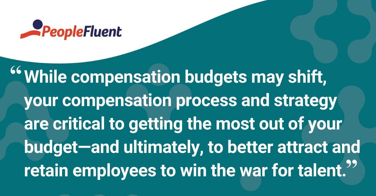 "This is a quote: ""While compensation budgets may shift, your compensation process and strategy are critical to getting the most out of your budget-and ultimately, to better attract and retain employees to win the war for talent."""