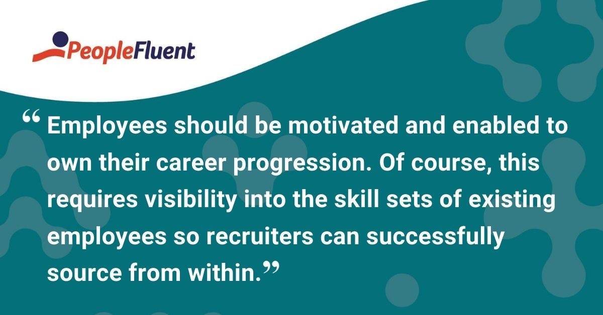 "This is a quote: ""Employees should be motivated and enabled to own their career progression. Of course, this requires visibility into the skill sets of existing employees so recruiters can successfully source from within."""