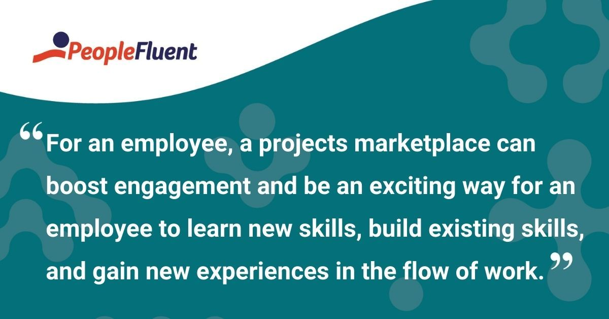 "This is a quote: ""For an employee, a projects marketplace can boost engagement and be an exciting way for an employee to learn new skills, build existing skills, and gain new experiences in the flow of work."""