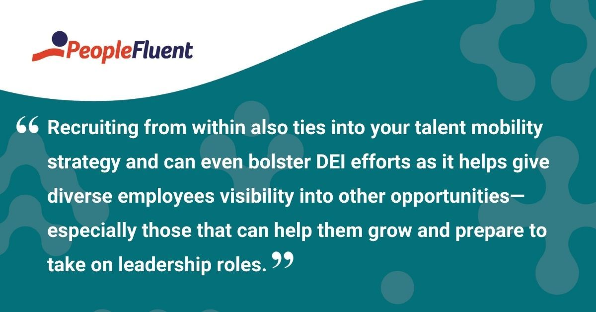 """This is a quote: """"Recruiting from within also ties into your talent mobility strategy and can even bolster DEI efforts as it helps give diverse employees visibility into other opportunities—especially those that can help them grow and prepare to take on leadership roles."""""""